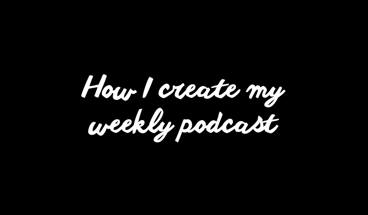 How I create my weekly podcast