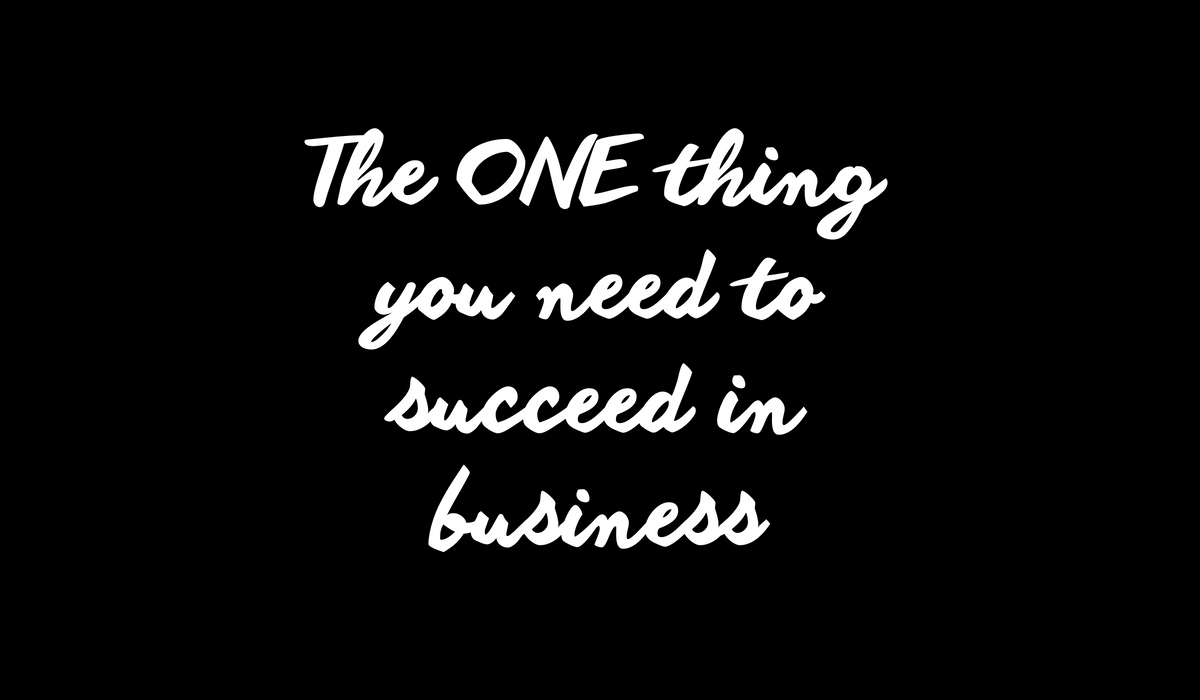 The one thing you need to succeed in business