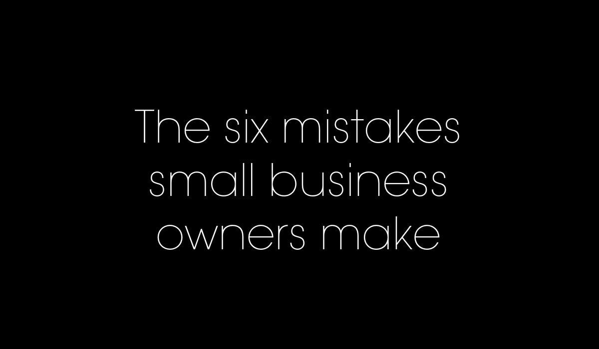 The 6 mistakes small business owners make