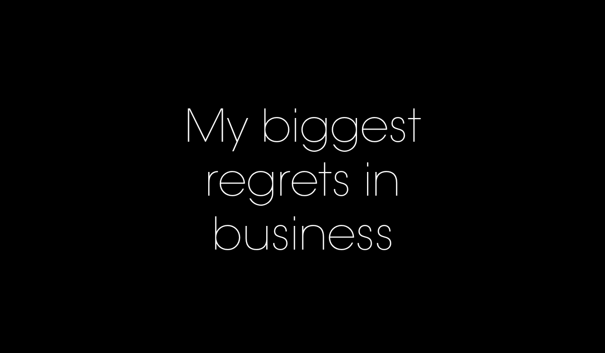 My biggest regrets in business