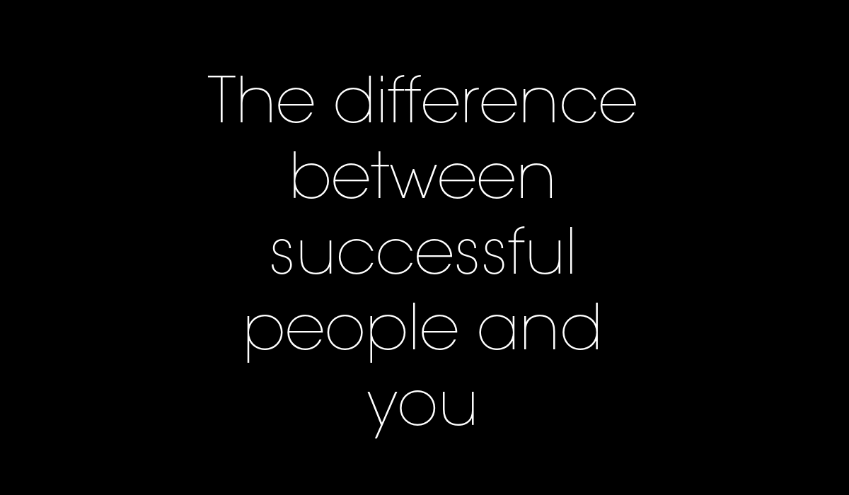 The difference between successful people and you