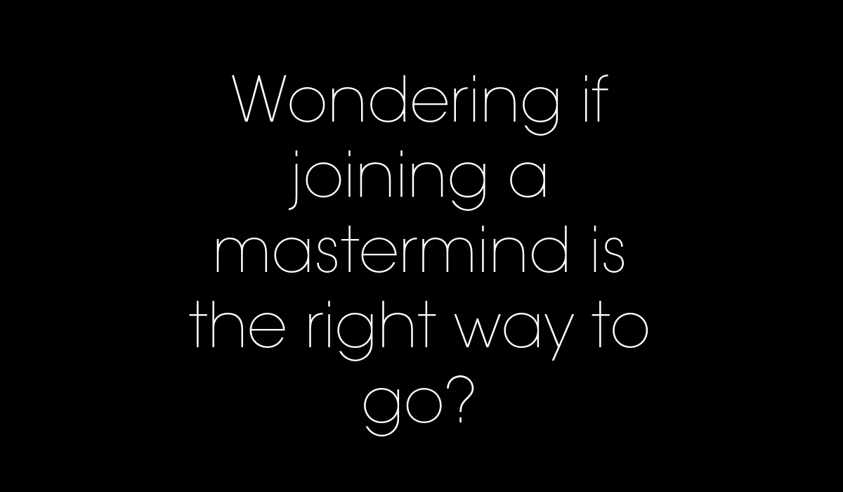 Wondering if joining a mastermind is the right way to go?