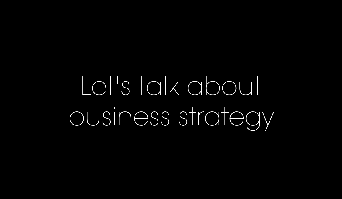 let's talk business strategy