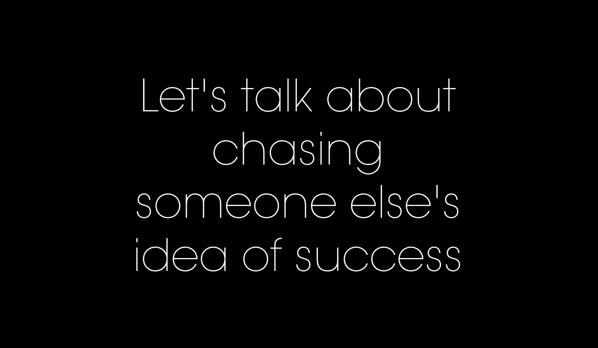 let's talk about chasing someone else's idea of success