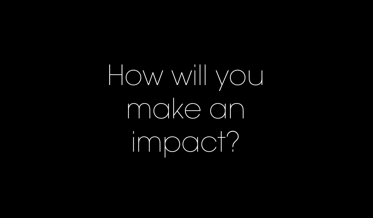 How will you make an impact?