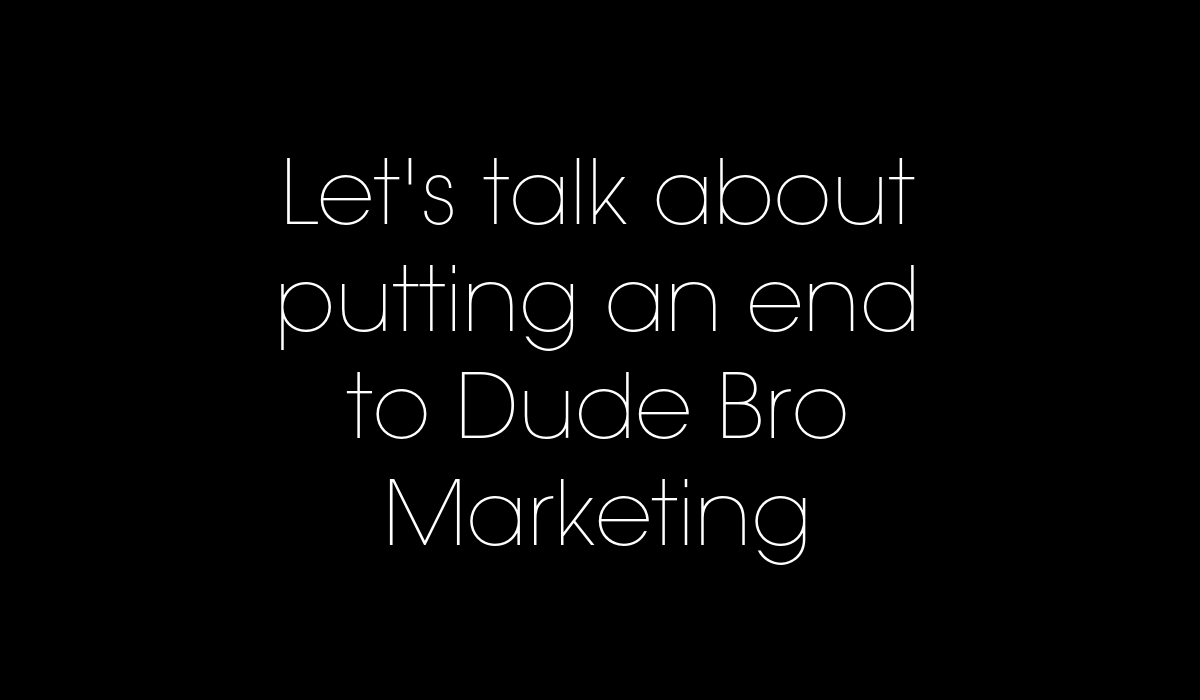 Let's talk about putitng an end to dude bro marketing