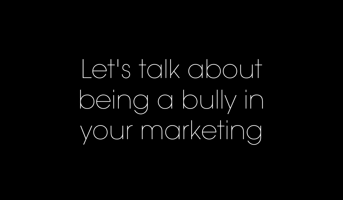 Let's talk about being a bully in your marketing