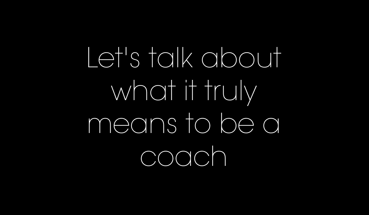 let's talk about what it truly means to be a coach