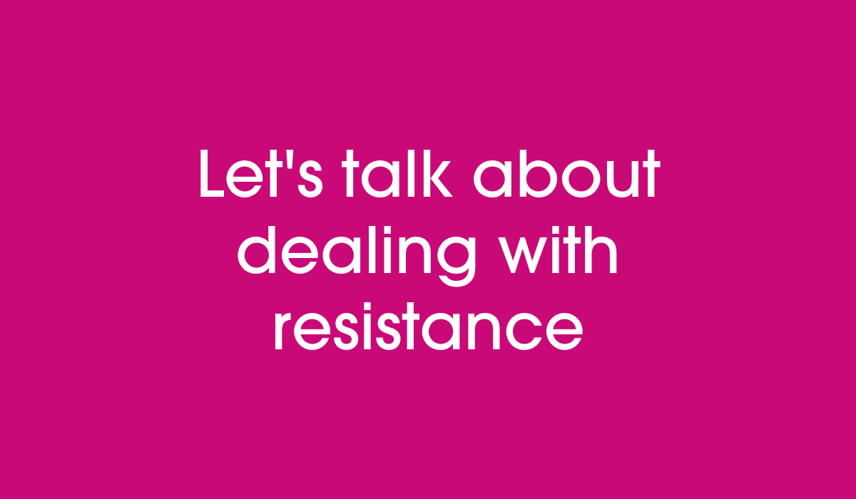 Let's talk about dealing with resistance