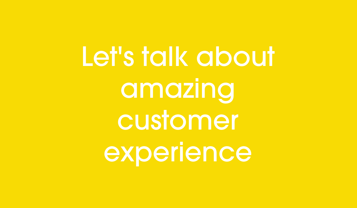 Let's talk about amazing customer experience